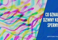 Kolor spermy: co oznacza zielona, brązowa lub żółta barwa nasienia?